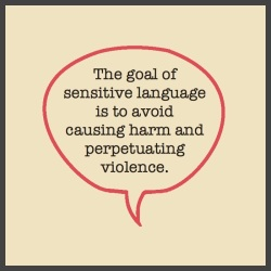 The goal of sensitive language is to avoid causing harm and perpetuating violence.