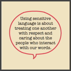 Using sensitive language is about treating one another with respect and caring about the people who interact with our words.