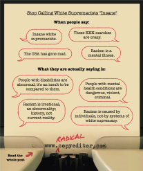 "Graphic using speech bubbles to illustrate why it's important to stop calling white supremacists ""insane"": When people say ""insane white supremacists,"" ""these KKK marches are crazy,"" ""the USA has gone made,"" and ""racism is a mental illness,"" what they are really saying is ""people with disabilities are abnormal; it's an insult to be compared to them,"" ""people with mental health conditions are dangerous, violent, criminal,"" ""racism is irrational; an abnormality; history, not current reality,"" and ""racism is caused by individuals, not by systems of white supremacy."""
