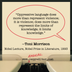 """Oppressive language does more than represent violence; it is violence; does more than represent the limits of knowledge; it limits knowledge."""