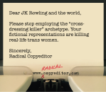 """Dear JK Rowling and the world, Please stop employing the """"cross-dressing killer"""" archetype. Your fictional representations are killing real-life trans women. Sincerely, Radical Copyeditor"""